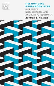 I'm Not Like Everybody Else - Biopolitics, Neoliberalism, and American Popular Music eBook by Jeffrey T. Nealon