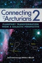 Connecting with the Arcturians 2 - Planetary Transformation from a Galactic Perspective ebook by David K. Miller