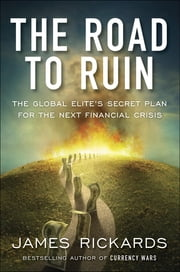 The Road to Ruin - The Global Elite's Secret Plan for the Next Financial Crisis ebook by James Rickards