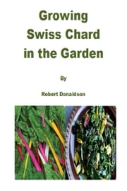 Growing Swiss Chard in the Garden ebook by Robert Donaldson