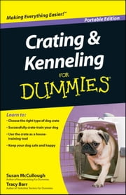 Crating and Kenneling For Dummies®, Portable Edition ebook by Susan McCullough,Tracy Barr
