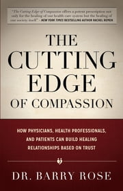 The Cutting Edge of Compassion - How Physicians, Health Professionals, and Patients Can Build Healing Relationships Based on Trust ebook by Dr. Barry Rose