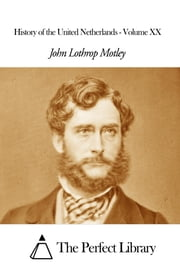 History of the United Netherlands - Volume XX ebook by John Lothrop Motley