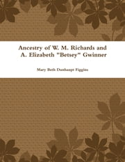 "Ancestry of W. M. Richards and A. Elizabeth ""Betsey"" Gwinner ebook by Mary Beth Dunhaupt Figgins"