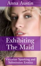 "Exhibiting The Maid (Book 3 of ""Spanking The Maid"") ebook by Anna Austin"