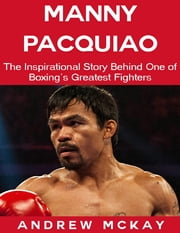 Manny Pacquiao: The Inspirational Story Behind One of Boxing's Greatest Fighters ebook by Andrew McKay