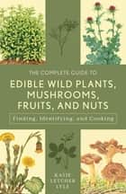 The Complete Guide to Edible Wild Plants, Mushrooms, Fruits, and Nuts - Finding, Identifying, and Cooking ebook by Katie Letcher Lyle