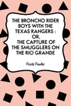The Broncho Rider Boys with the Texas Rangers : Or, The Capture of the Smugglers on the Rio Grande ebook by Frank Fowler