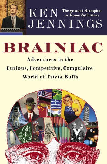 Brainiac - Adventures in the Curious, Competitive, Compulsive World of Trivia Buffs ebook by Ken Jennings