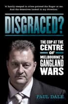 Disgraced?: The Cop at the Centre of Melbourne's Gangland Wars ebook by Paul Dale