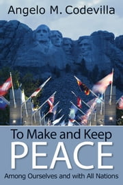 To Make and Keep Peace Among Ourselves and with All Nations ebook by Angelo M. Codevilla