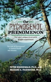 The Pycnogenol Phenomenon - The Most Unique & Versatile Health Supplement ebook by Peter Rohdewald,Richard A Passwater