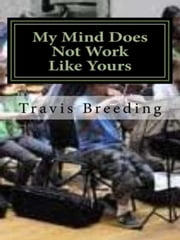 My Mind Does Not Work LIke Yours ebook by Travis Breeding