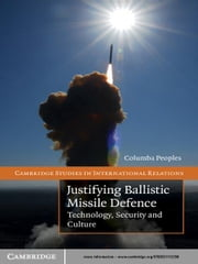 Justifying Ballistic Missile Defence - Technology, Security and Culture ebook by Columba Peoples