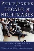 Decade of Nightmares - The End of the Sixties and the Making of Eighties America ebook by Philip Jenkins