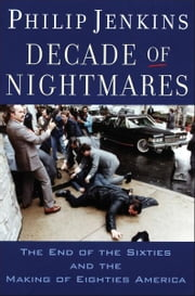 Decade of Nightmares: The End of the Sixties and the Making of Eighties America ebook by Philip Jenkins
