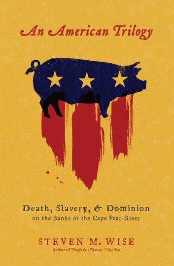An American Trilogy - Death, Slavery, and Dominion on the Banks of the Cape Fear River ebook by Steven M. Wise