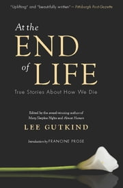 At the End of Life - True Stories About How We Die ebook by Lee Gutkind, Francine Prose