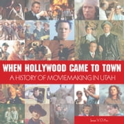 When Hollywood Came to Town - A History of Movie Making in Utah ebook by James D'Arc