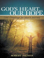 God's Heart... Our Hope - God's Message for Man's Journey ebook by Robert Palmer