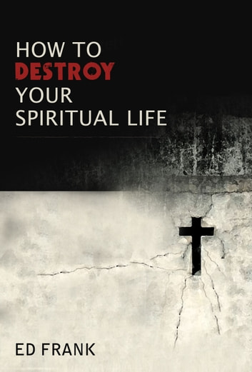 How To Destroy Your Spiritual Life ebook by Ed Frank
