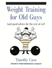 Weight Training for Old Guys ebook by Timothy Caso