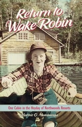 Return to Wake Robin - One Cabin in the Heyday of Northwoods Resorts ebook by Marnie O. Mamminga