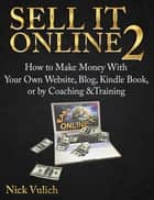 Sell It Online 2: How to Make Money with Your Own Website, Blog, Kindle Book, or by Coaching &Training ebook by Nick Vulich