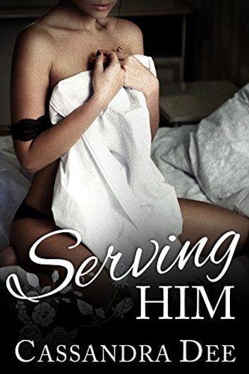 Serving Him - A Billionaire Bad Boy Romance ebook by Cassandra Dee