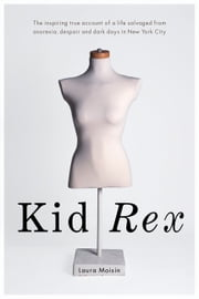 Kid Rex - The Inspiring True Account of a Life Salvaged from Despair, Anorexia and Dark Days in New York City ebook by Laura Moisin