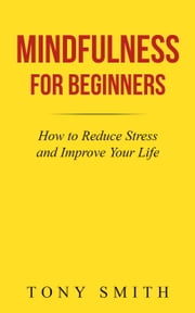 Mindfulness for Beginners: How to Reduce Stress and Improve Your Life ebook by Tony Smith