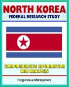 North Korea: Federal Research Study with Comprehensive Information and Analysis - Political, Economic, Social, and National Security Systems and Institutions, Nuclear Programs, Cult of Kim Il Sung ebook by Progressive Management