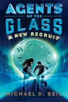 Agents of the Glass: A New Recruit ebook by Michael D. Beil