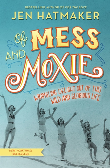 Of Mess and Moxie - Wrangling Delight Out of This Wild and Glorious Life ebook by Jen Hatmaker