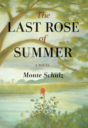 The Last Rose of Summer: A Novel ebook by Monte Schulz