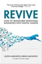 Revive - How to Transform Traditional Businesses into Digital Leaders ebook by Jason Albanese, Brian Manning