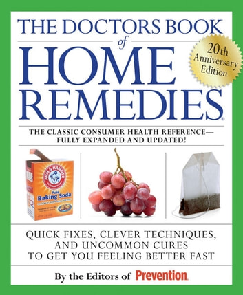 The Doctors Book of Home Remedies - Quick Fixes, Clever Techniques, and Uncommon Cures to Get You Feeling Better Fast ebook by Editors of Prevention