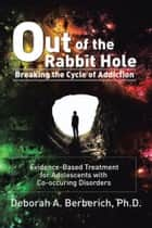 Out of the Rabbit Hole: Breaking the Cycle of Addiction ebook by PhD Deborah A. Berberich