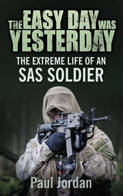The Easy Day Was Yesterday - The Extreme Life of an SAS Soldier ebook by Paul Jordan
