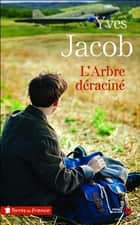 L'Arbre déraciné eBook by Yves JACOB