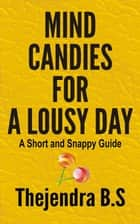 Mind Candies for a Lousy Day: A Short and Snappy Guide ebook by Thejendra B.S