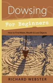Dowsing for Beginners - How to Find Water, Wealth & Lost Objects ebook by Richard Webster
