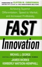Fast Innovation: Achieving Superior Differentiation, Speed to Market, and Increased Profitability - Achieving Superior Differentiation, Speed to Market, and Increased Profitability eBook by Michael L. George Sr., James Works, Kimberly Watson-Hemphill,...