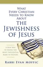 What Every Christian Needs to Know About the Jewishness of Jesus ebook by Evan Moffic