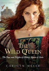 The Wild Queen - The Days and Nights of Mary, Queen of Scots ebook by Carolyn Meyer