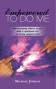 Empowered To Do Me - Encouraging others to see with a spiritual eye in being empowered ebook by Michael Jordan