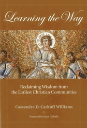 Learning the Way - Reclaiming Wisdom from the Earliest Christian Communities ebook by Cassandra Carkuff Williams