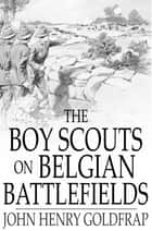 The Boy Scouts on Belgian Battlefields ebook by John Henry Goldfrap