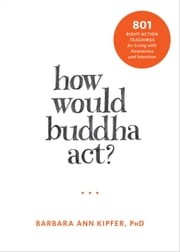 How Would Buddha Act? - 801 Right-Action Teachings for Living with Awareness and Intention ebook by Barbara Ann Kipfer, PhD