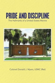 Pride and Discipline - The Hallmarks of a United States Marine ebook by Colonel Donald J. Myers, USMC (Ret)